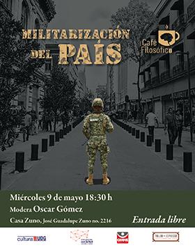 Cartel informativo y de invitación al Café filosófico: Militarización del país. Modera: Oscar Gómez. A realizarse el 9 de mayo, a las 18:30 horas. En Casa Zuno ¡Entrada libre!