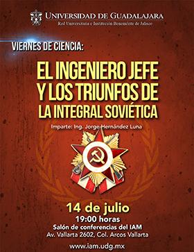 Cartel alusivo a la conferencia: El ingeniero jefe y los triunfos de la integral soviética, que imparte el Ingeniero, Jorge Hernández Luna, en los viernes de ciencia en el IAM a las 19:00 horas