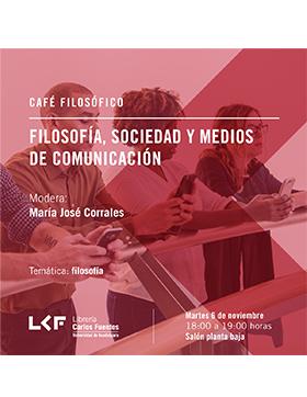 Cartel informativo sobre el Café filosófico: Filosofía, sociedad y medios de comunicación, el 6 de noviembre, 18:00 h. en el Salón planta baja de la Librería Carlos Fuentes