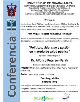 Cartel informativo de la Conferencia: Políticas, liderazgo y gestión en materia de salud pública. Imparte: Doctor Alfonso Petersen Farah. A realizarse el 23 de mayo, a las 9:00 horas. En el Auditorio Dr. Roberto Mendiola Orta del CUCS.