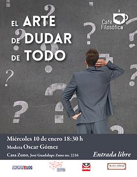 Cartel de invitación al Café filosófico: El arte de dudar de todo. Modera: Oscar Gómez, el 10 de enero a las 18:30 horas, en Casa Zuno. Entrada libre.