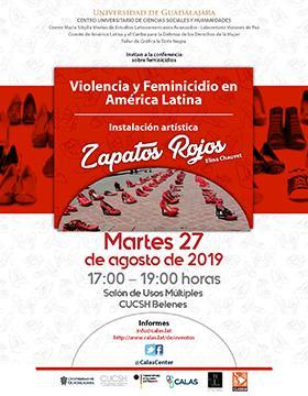 Cartel informativo de la conferencia: Violencia y feminicidio en América Latina. Instalación artística Zapatos Rojos. A realizarse el 27 de agosto de 17:00 a 19:00 horas, en el Salón de Usos Múltiples del CUCSH Belenes