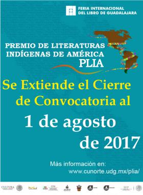 Cartel con texto informativo y dentro del marco de la Feria Internacional del Libro, del Premio de Literaturas índígenas de América PLÍA; en el que se extiende el periódo de cierre de convocatoria hasta el 01 de agosto de 2017 y se extablece un enlace con CUNorte para mayores informes.