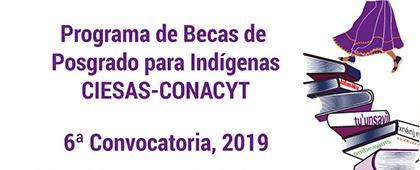 Folleto informativo de la sexta Convocatoria del Programa de Becas de Posgrado para Indígenas CIESAS-CONACYT 2019. Dirigido a indígenas mexicanos interesados en realizar posgrados. Registro de solicitudes en línea del 22 de abril al 14 de junio