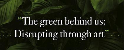 Convocatoria de Arte: The Green Behind Us: Disrupting Through Art